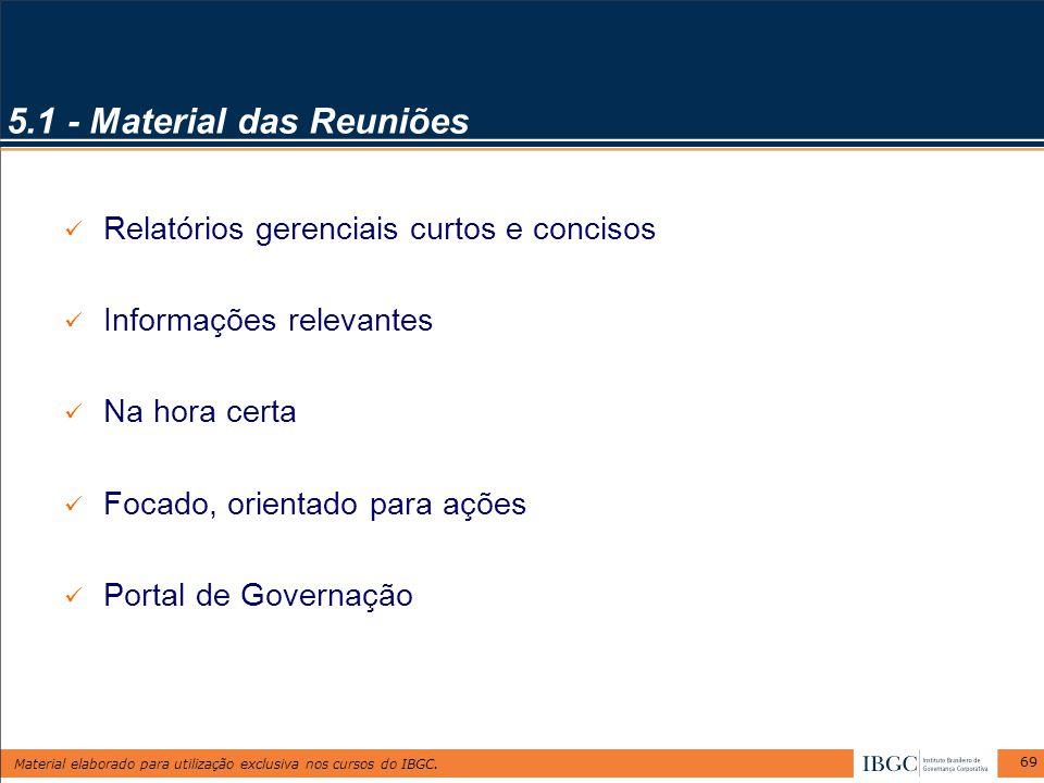 Material elaborado para utilização exclusiva nos cursos do IBGC. 69 5.1 - Material das Reuniões Relatórios gerenciais curtos e concisos Informações re