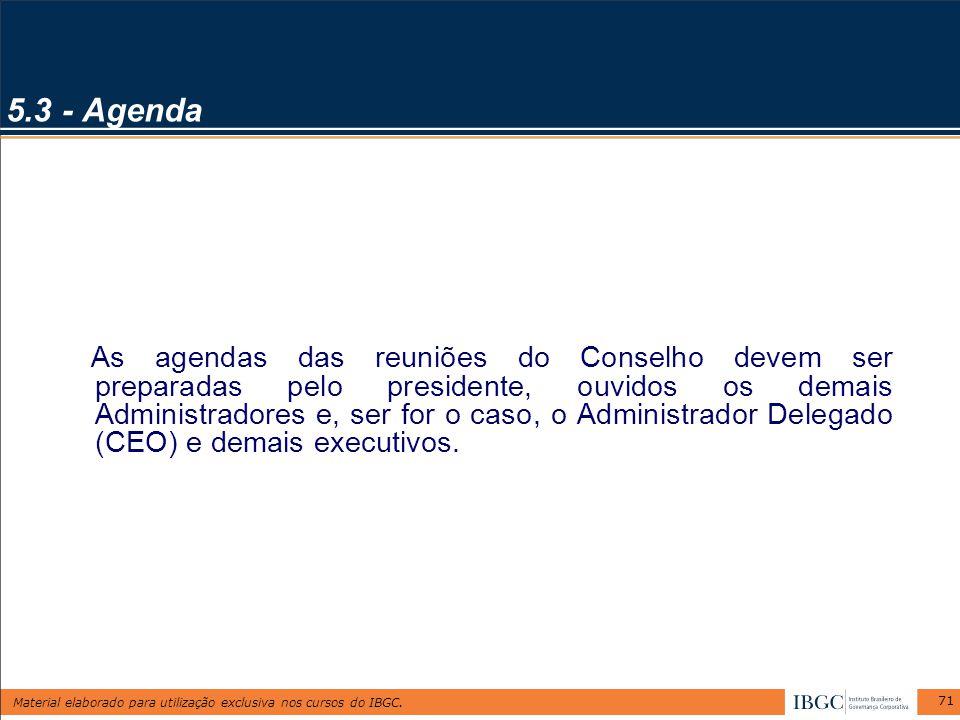 Material elaborado para utilização exclusiva nos cursos do IBGC. 71 5.3 - Agenda As agendas das reuniões do Conselho devem ser preparadas pelo preside