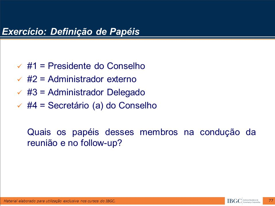 Material elaborado para utilização exclusiva nos cursos do IBGC. 77 Exercício: Definição de Papéis #1 = Presidente do Conselho #2 = Administrador exte