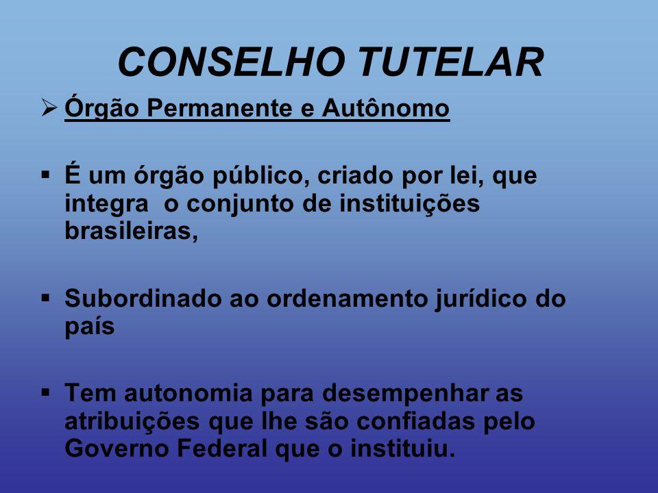 CONSELHO TUTELAR  Órgão Permanente e Autônomo  É um órgão público, criado por lei, que integra o conjunto de instituições brasileiras,  Subordinado