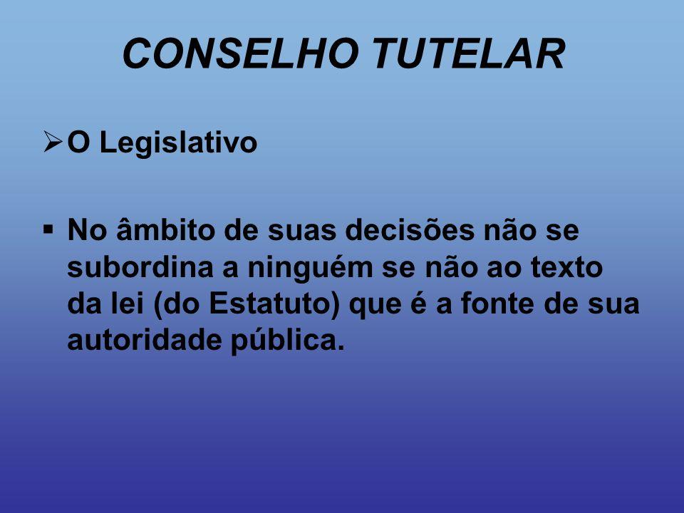 CONSELHO TUTELAR  O Legislativo  No âmbito de suas decisões não se subordina a ninguém se não ao texto da lei (do Estatuto) que é a fonte de sua aut