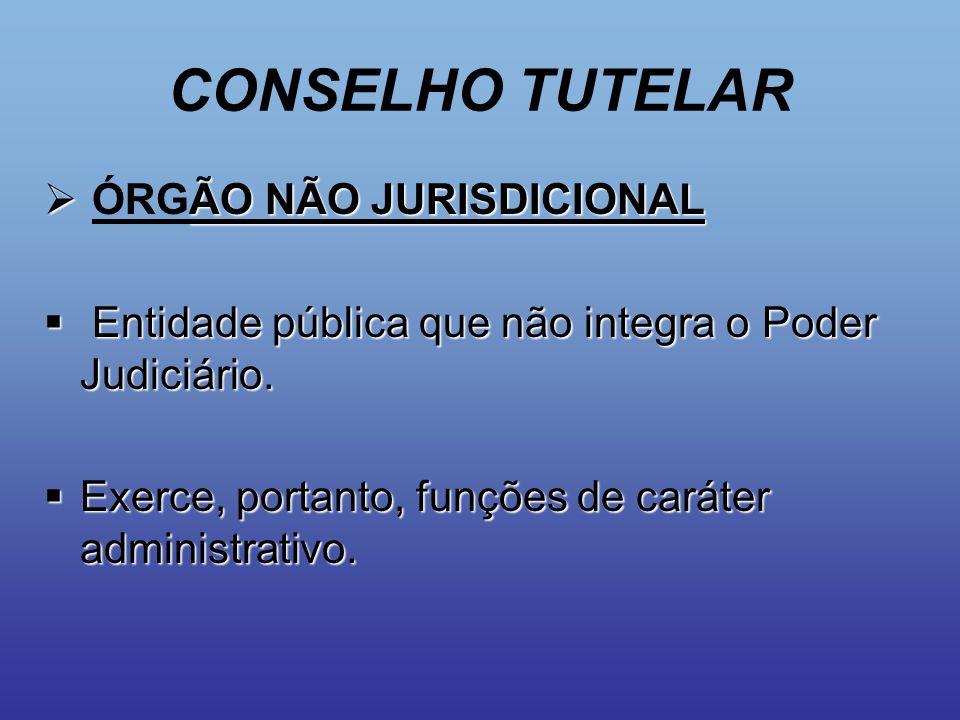 CONSELHO TUTELAR  ÃO NÃO JURISDICIONAL  ÓRGÃO NÃO JURISDICIONAL  Entidade pública que não integra o Poder Judiciário.  Exerce, portanto, funções d