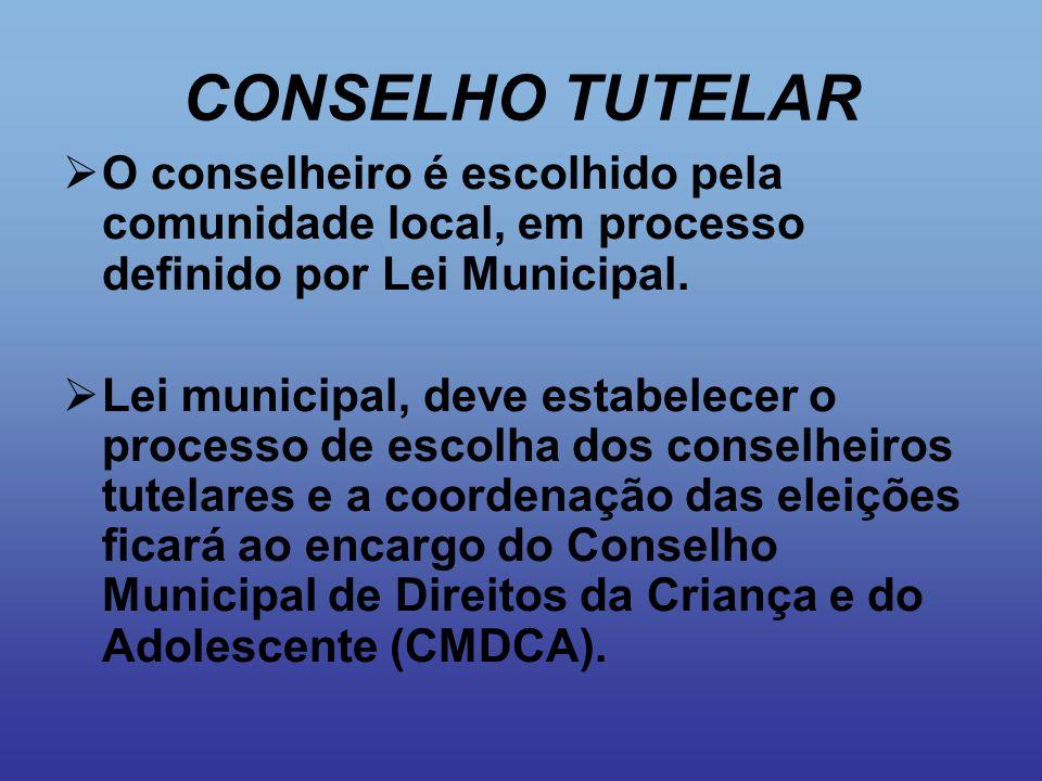 CONSELHO TUTELAR  O conselheiro é escolhido pela comunidade local, em processo definido por Lei Municipal.  Lei municipal, deve estabelecer o proces