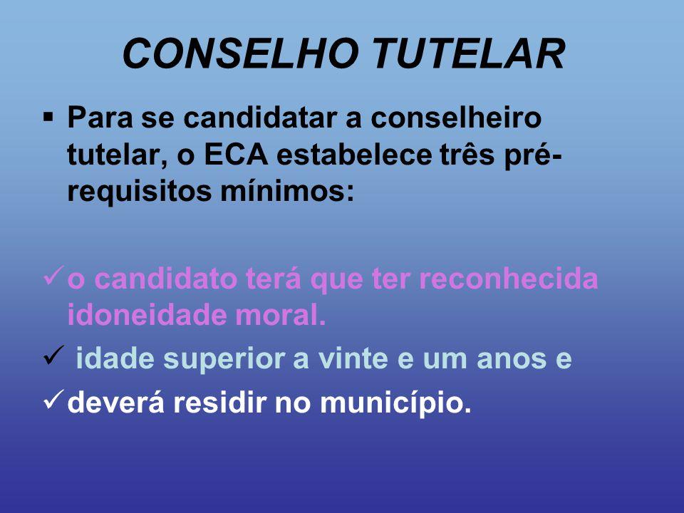 CONSELHO TUTELAR  Para se candidatar a conselheiro tutelar, o ECA estabelece três pré- requisitos mínimos: o candidato terá que ter reconhecida idone