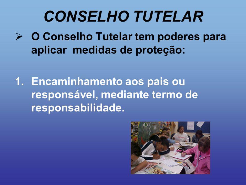 CONSELHO TUTELAR  O Conselho Tutelar tem poderes para aplicar medidas de proteção: 1.Encaminhamento aos pais ou responsável, mediante termo de respon