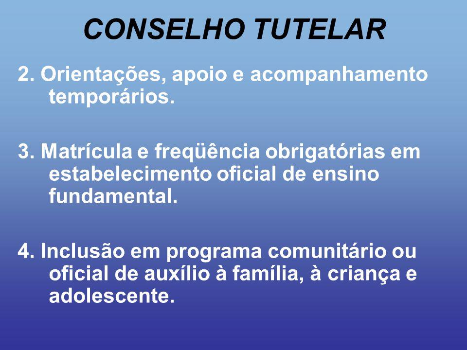 CONSELHO TUTELAR 2. Orientações, apoio e acompanhamento temporários. 3. Matrícula e freqüência obrigatórias em estabelecimento oficial de ensino funda