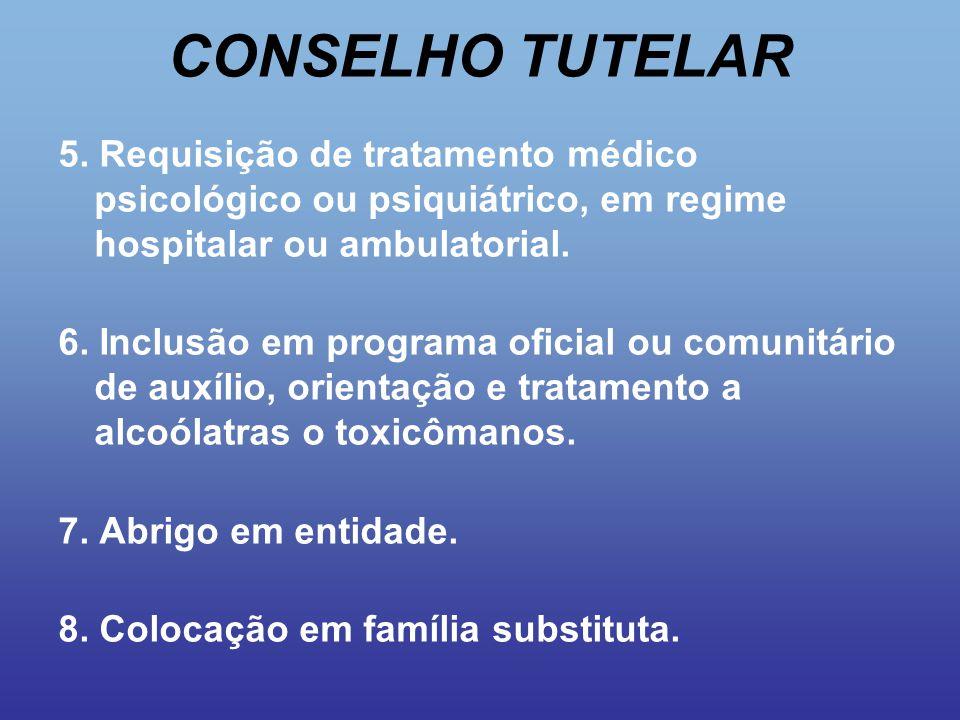 CONSELHO TUTELAR 5. Requisição de tratamento médico psicológico ou psiquiátrico, em regime hospitalar ou ambulatorial. 6. Inclusão em programa oficial