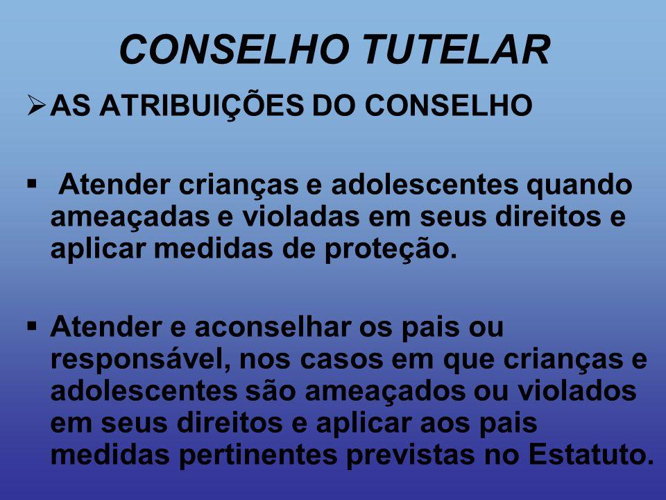 CONSELHO TUTELAR  AS ATRIBUIÇÕES DO CONSELHO  Atender crianças e adolescentes quando ameaçadas e violadas em seus direitos e aplicar medidas de prot