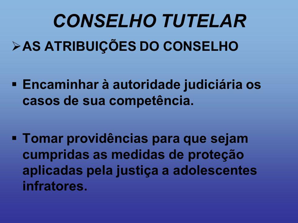 CONSELHO TUTELAR  AS ATRIBUIÇÕES DO CONSELHO  Encaminhar à autoridade judiciária os casos de sua competência.  Tomar providências para que sejam cu