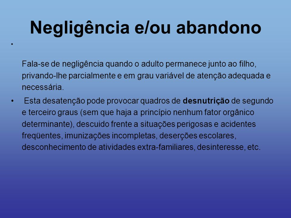 Negligência e/ou abandono Fala-se de negligência quando o adulto permanece junto ao filho, privando-lhe parcialmente e em grau variável de atenção ade