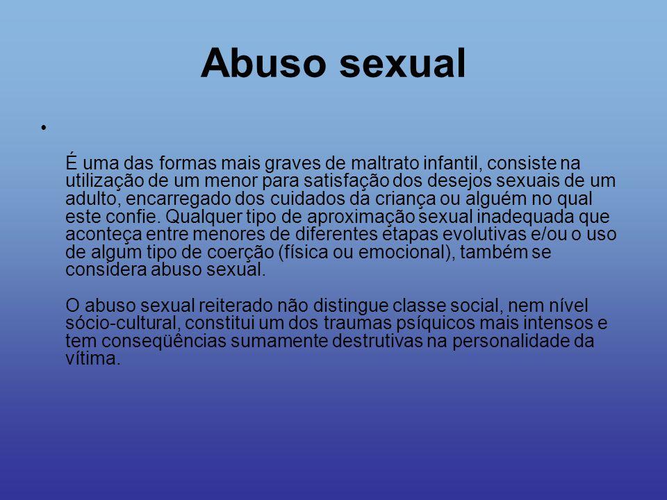 Abuso sexual Os indicadores específicos de abuso sexual infantil são: Físicos · Lesões nas zonas genital e/ou anal · Sangramento pela vagina e/ou pelo ânus · Infecções do trato genital · Gravidez · Qualquer um dos indicadores anteriores junto com hematomas ou escoriações no resto do corpo, como conseqüência do maltrato físico associado