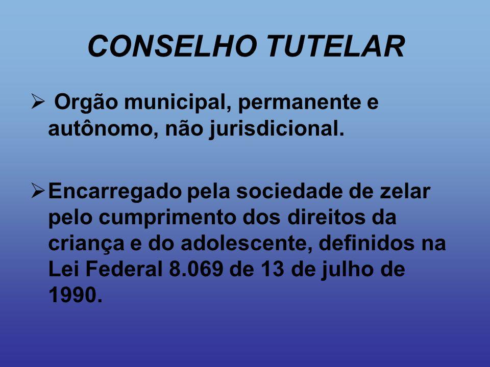 CONSELHO TUTELAR  Orgão municipal, permanente e autônomo, não jurisdicional.  Encarregado pela sociedade de zelar pelo cumprimento dos direitos da c