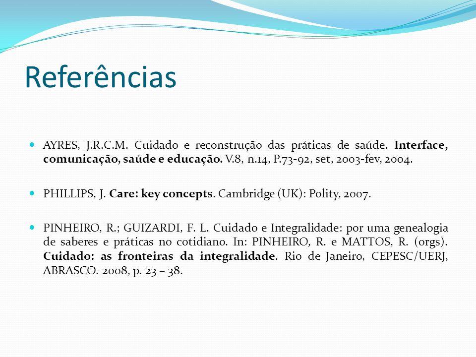Referências AYRES, J.R.C.M.Cuidado e reconstrução das práticas de saúde.