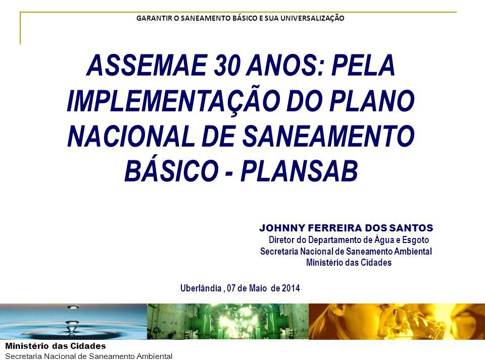 Ministério das Cidades Secretaria Nacional de Saneamento Ambiental GARANTIR O SANEAMENTO BÁSICO E SUA UNIVERSALIZAÇÃO ASSEMAE 30 ANOS: PELA IMPLEMENTA
