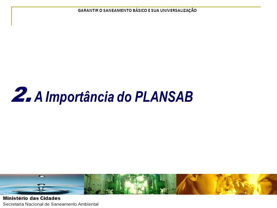 Ministério das Cidades Secretaria Nacional de Saneamento Ambiental GARANTIR O SANEAMENTO BÁSICO E SUA UNIVERSALIZAÇÃO 2. A Importância do PLANSAB