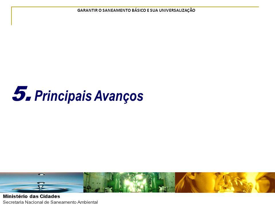 Ministério das Cidades Secretaria Nacional de Saneamento Ambiental GARANTIR O SANEAMENTO BÁSICO E SUA UNIVERSALIZAÇÃO 5. Principais Avanços