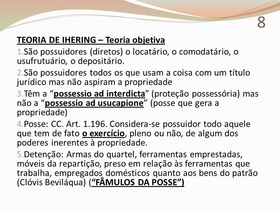 8 TEORIA DE IHERING – Teoria objetiva 1. São possuidores (diretos) o locatário, o comodatário, o usufrutuário, o depositário. 2. São possuidores todos