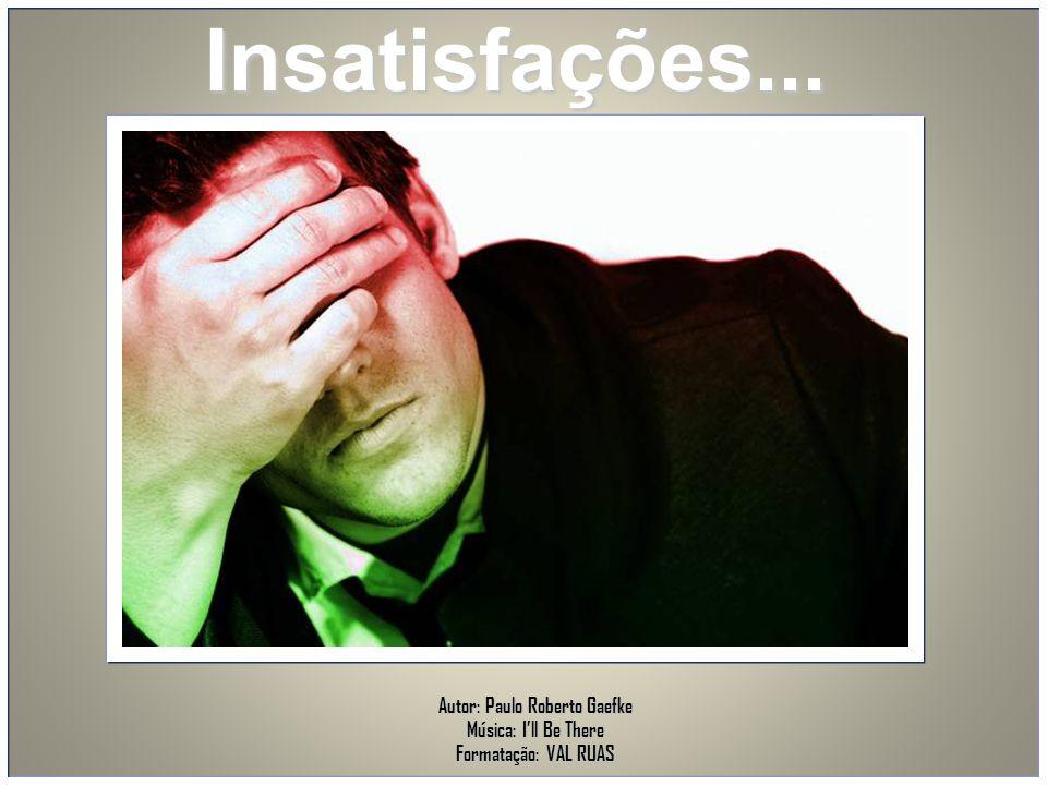 Insatisfações... Autor: Paulo Roberto Gaefke Música: I'll Be There Formatação: VAL RUAS