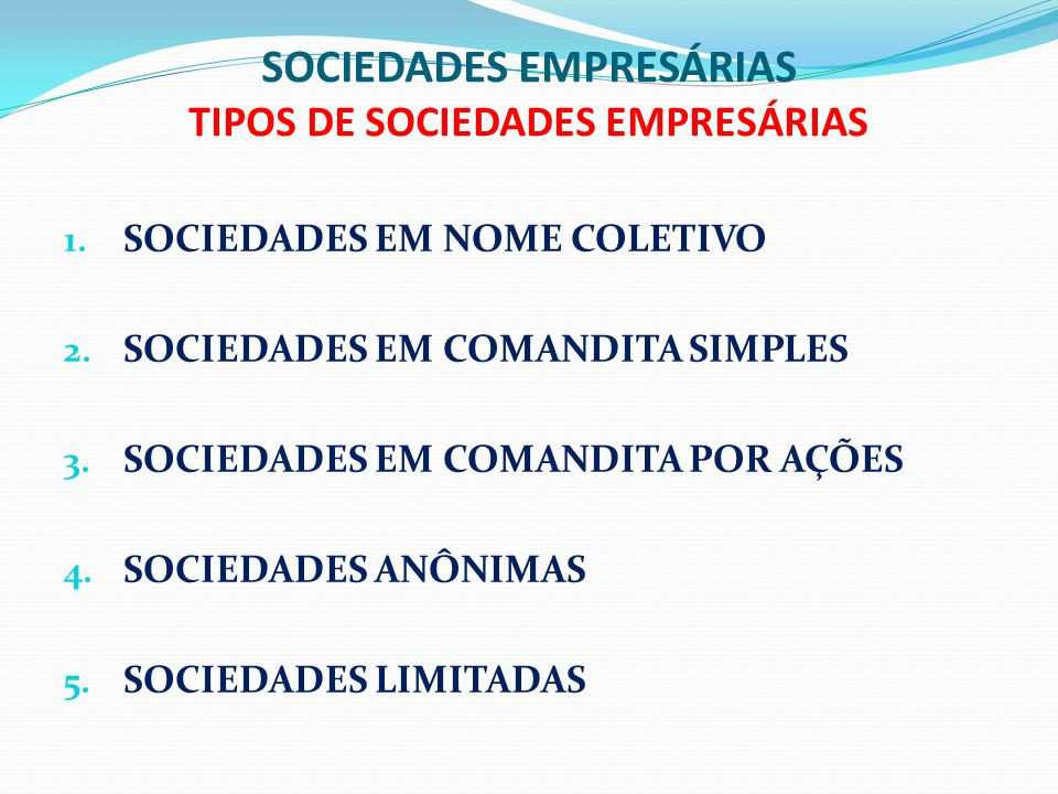 SOCIEDADES EMPRESÁRIAS TIPOS DE SOCIEDADES EMPRESÁRIAS 1. SOCIEDADES EM NOME COLETIVO 2. SOCIEDADES EM COMANDITA SIMPLES 3. SOCIEDADES EM COMANDITA PO