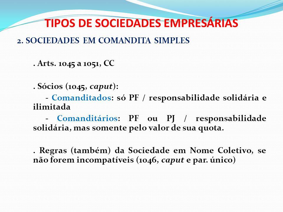 TIPOS DE SOCIEDADES EMPRESÁRIAS 2. SOCIEDADES EM COMANDITA SIMPLES. Arts. 1045 a 1051, CC. Sócios (1045, caput): - Comanditados: só PF / responsabilid