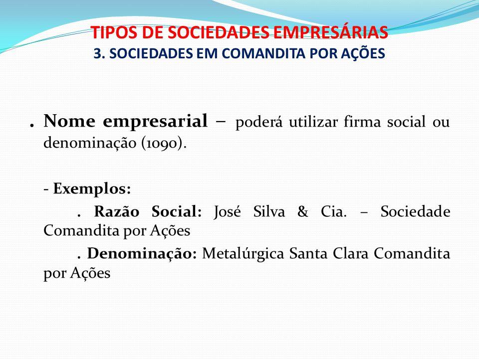 TIPOS DE SOCIEDADES EMPRESÁRIAS 3. SOCIEDADES EM COMANDITA POR AÇÕES. Nome empresarial – poderá utilizar firma social ou denominação (1090). - Exemplo