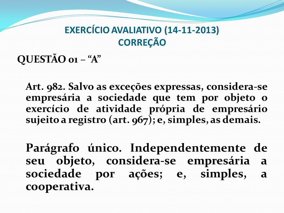 """EXERCÍCIO AVALIATIVO (14-11-2013) CORREÇÃO QUESTÃO 01 – """"A"""" Art. 982. Salvo as exceções expressas, considera-se empresária a sociedade que tem por obj"""