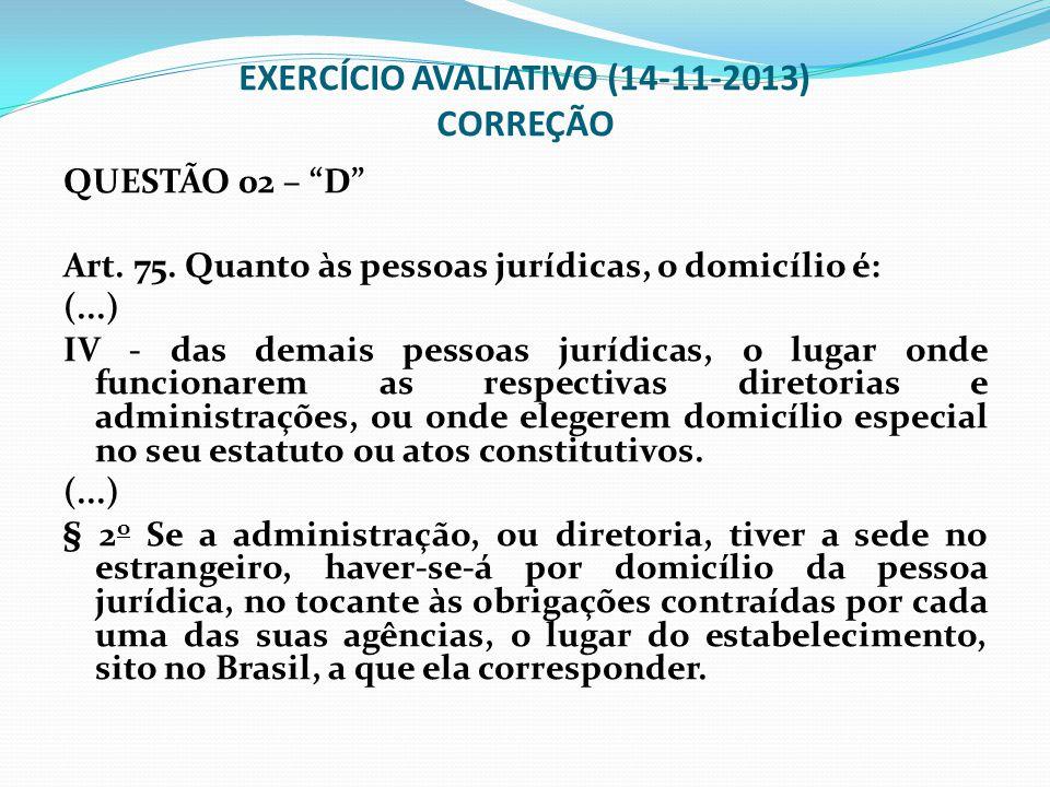 """EXERCÍCIO AVALIATIVO (14-11-2013) CORREÇÃO QUESTÃO 02 – """"D"""" Art. 75. Quanto às pessoas jurídicas, o domicílio é: (...) IV - das demais pessoas jurídic"""