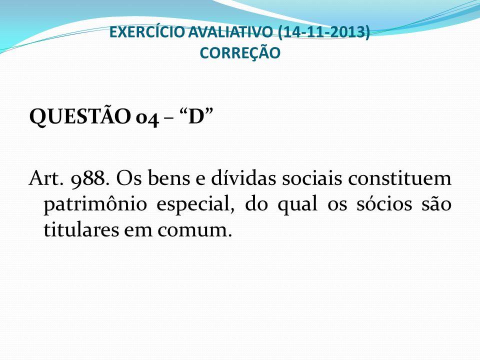 """EXERCÍCIO AVALIATIVO (14-11-2013) CORREÇÃO QUESTÃO 04 – """"D"""" Art. 988. Os bens e dívidas sociais constituem patrimônio especial, do qual os sócios são"""