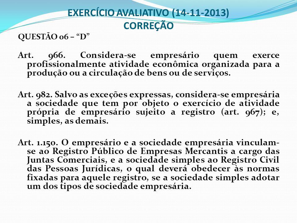"""EXERCÍCIO AVALIATIVO (14-11-2013) CORREÇÃO QUESTÃO 06 – """"D"""" Art. 966. Considera-se empresário quem exerce profissionalmente atividade econômica organi"""