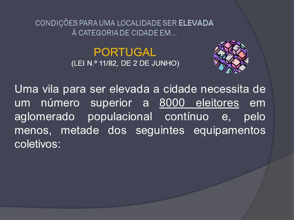 CONDIÇÕES PARA UMA LOCALIDADE SER ELEVADA À CATEGORIA DE CIDADE EM… PORTUGAL (LEI N.º 11/82, DE 2 DE JUNHO) Uma vila para ser elevada a cidade necessi