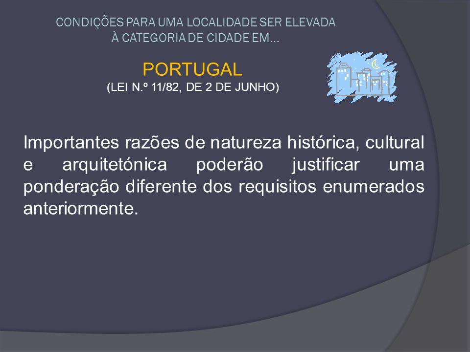 CONDIÇÕES PARA UMA LOCALIDADE SER ELEVADA À CATEGORIA DE CIDADE EM… PORTUGAL (LEI N.º 11/82, DE 2 DE JUNHO) Importantes razões de natureza histórica,