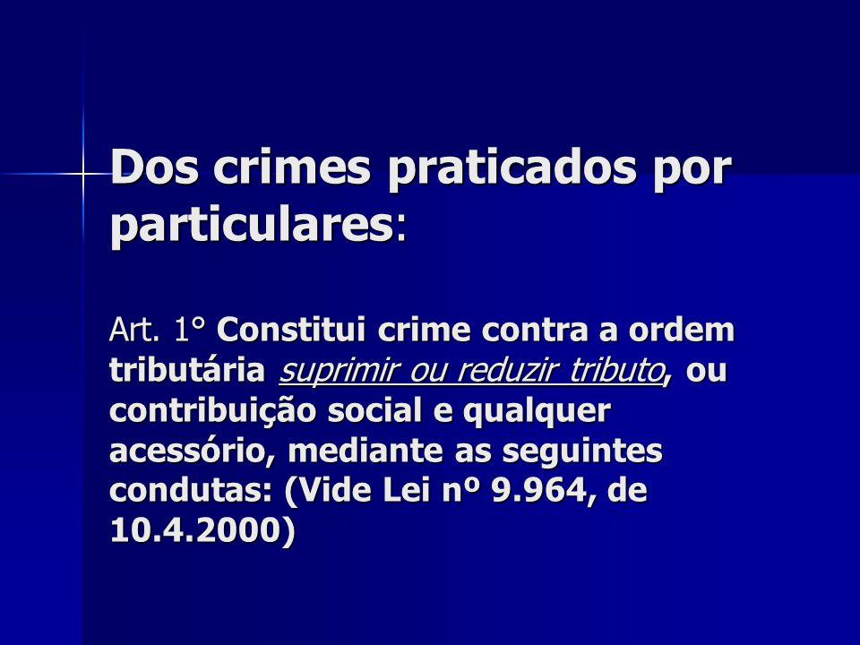Dos crimes praticados por particulares: Art. 1° Constitui crime contra a ordem tributária suprimir ou reduzir tributo, ou contribuição social e qualqu