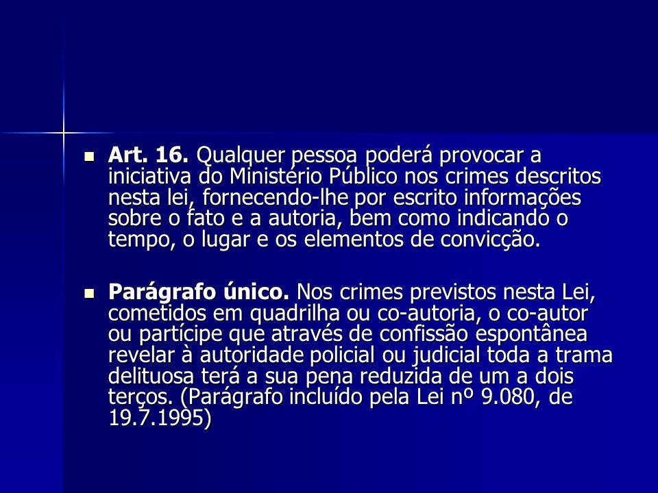 Art. 16. Qualquer pessoa poderá provocar a iniciativa do Ministério Público nos crimes descritos nesta lei, fornecendo-lhe por escrito informações sob