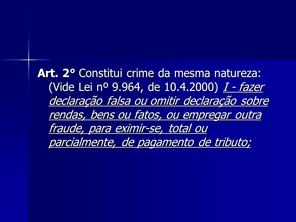 Art. 2° Constitui crime da mesma natureza: (Vide Lei nº 9.964, de 10.4.2000) I - fazer declaração falsa ou omitir declaração sobre rendas, bens ou fat