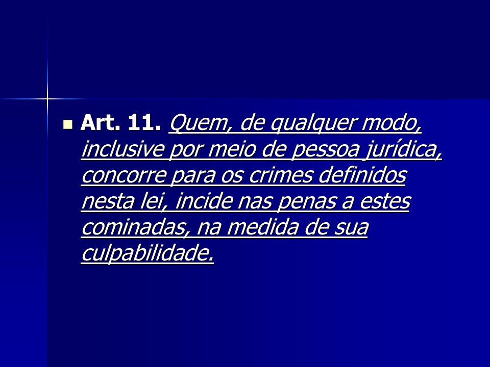Art. 11. Quem, de qualquer modo, inclusive por meio de pessoa jurídica, concorre para os crimes definidos nesta lei, incide nas penas a estes cominada