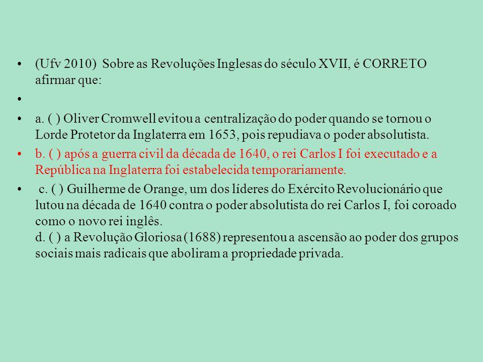 (Ufv 2010) Sobre as Revoluções Inglesas do século XVII, é CORRETO afirmar que: a. ( ) Oliver Cromwell evitou a centralização do poder quando se tornou