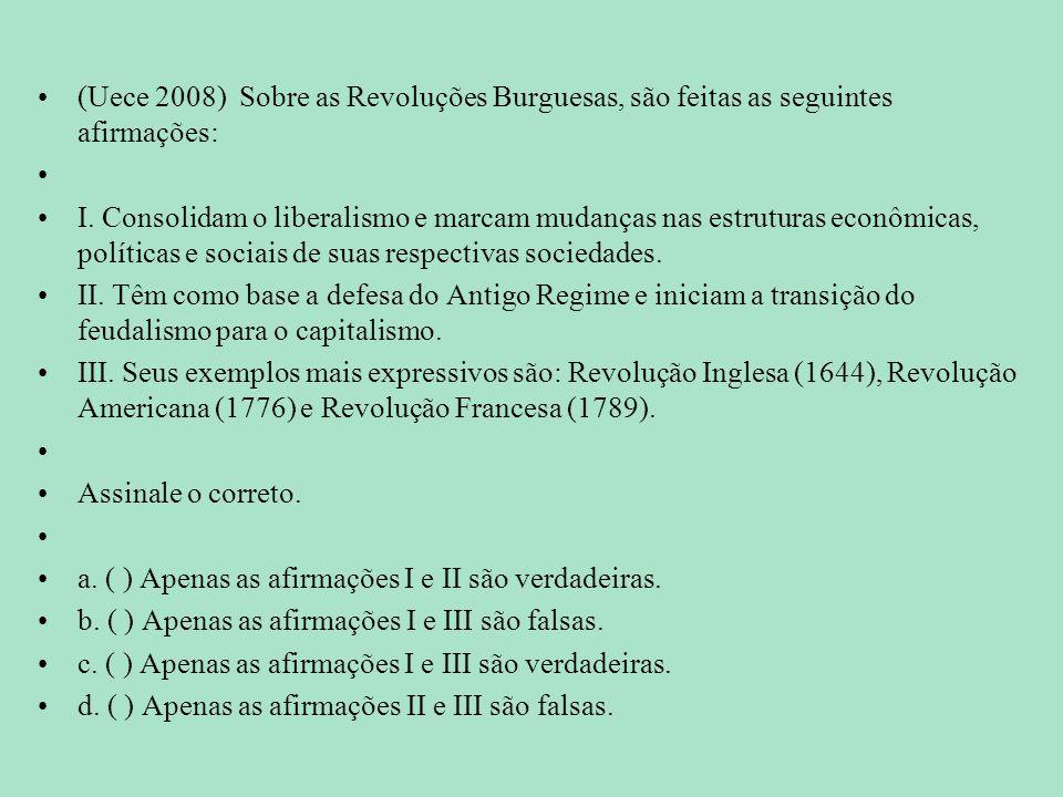 (Uece 2008) Sobre as Revoluções Burguesas, são feitas as seguintes afirmações: I. Consolidam o liberalismo e marcam mudanças nas estruturas econômicas