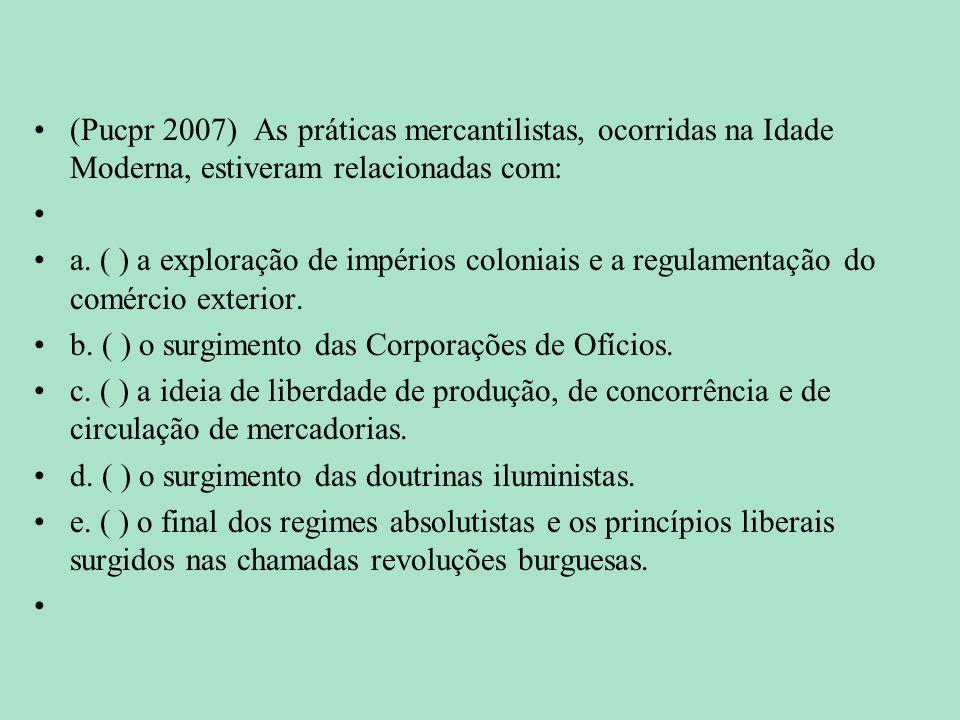 (Pucpr 2007) As práticas mercantilistas, ocorridas na Idade Moderna, estiveram relacionadas com: a. ( ) a exploração de impérios coloniais e a regulam