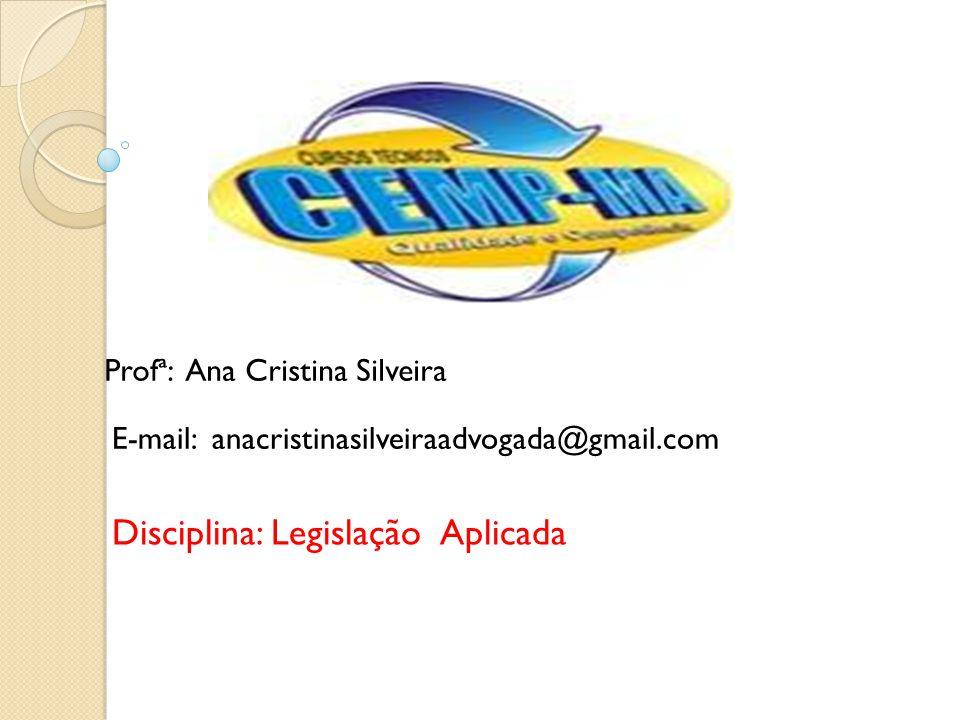 Profª: Ana Cristina Silveira E-mail: anacristinasilveiraadvogada@gmail.com Disciplina: Legislação Aplicada