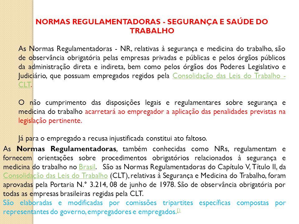 NORMAS REGULAMENTADORAS - SEGURANÇA E SAÚDE DO TRABALHO As Normas Regulamentadoras - NR, relativas à segurança e medicina do trabalho, são de observância obrigatória pelas empresas privadas e públicas e pelos órgãos públicos da administração direta e indireta, bem como pelos órgãos dos Poderes Legislativo e Judiciário, que possuam empregados regidos pela Consolidação das Leis do Trabalho - CLT.Consolidação das Leis do Trabalho - CLT O não cumprimento das disposições legais e regulamentares sobre segurança e medicina do trabalho acarretará ao empregador a aplicação das penalidades previstas na legislação pertinente.