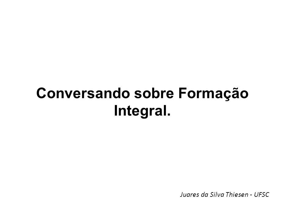 Conversando sobre Formação Integral. Juares da Silva Thiesen - UFSC