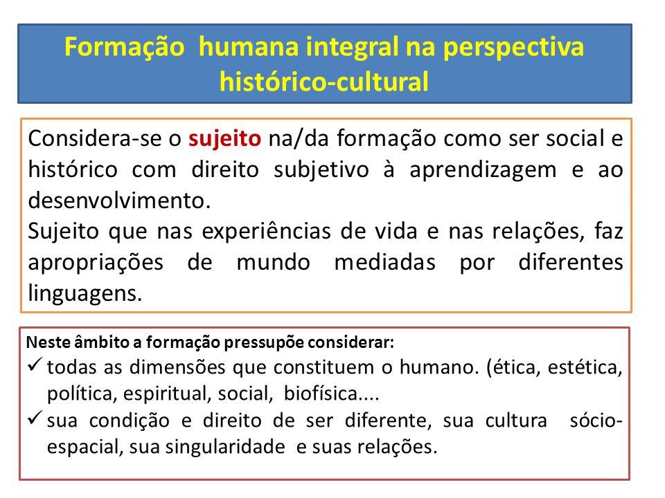 Formação humana integral na perspectiva histórico-cultural Considera-se o sujeito na/da formação como ser social e histórico com direito subjetivo à a