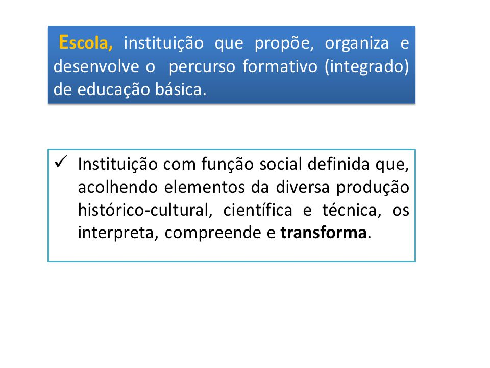 E scola, instituição que propõe, organiza e desenvolve o percurso formativo (integrado) de educação básica. Instituição com função social definida que