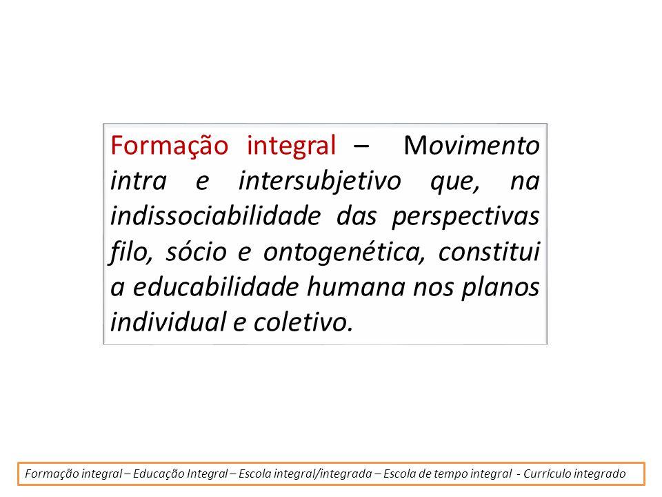 Formação integral – Movimento intra e intersubjetivo que, na indissociabilidade das perspectivas filo, sócio e ontogenética, constitui a educabilidade