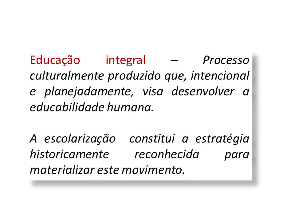 Educação integral – Processo culturalmente produzido que, intencional e planejadamente, visa desenvolver a educabilidade humana. A escolarização const