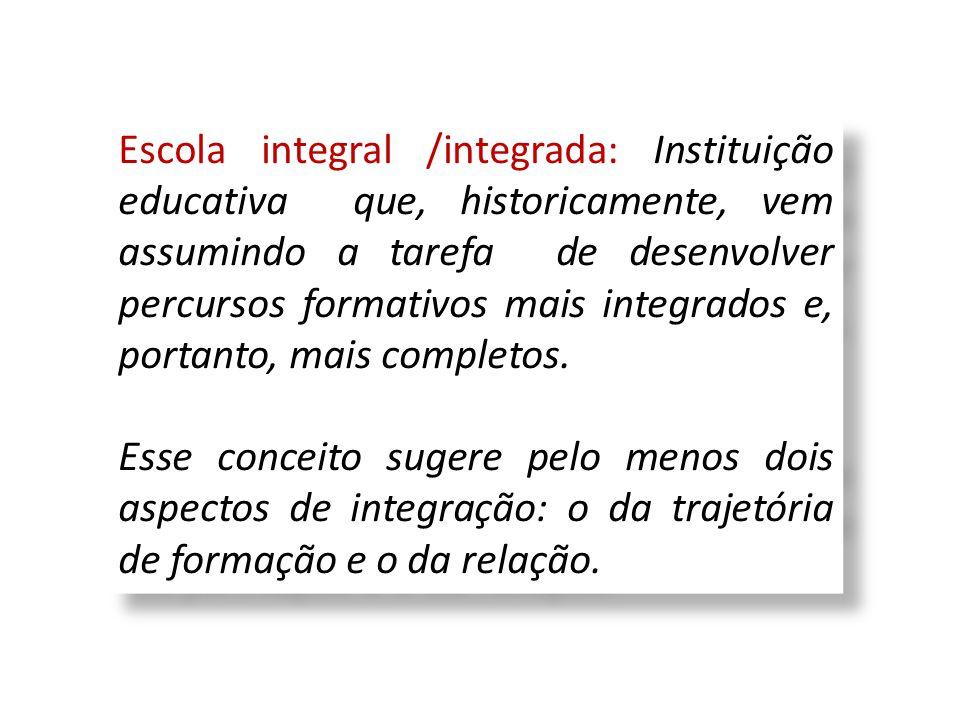 Escola integral /integrada: Instituição educativa que, historicamente, vem assumindo a tarefa de desenvolver percursos formativos mais integrados e, p