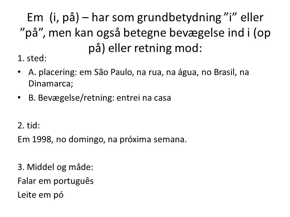 """Em (i, på) – har som grundbetydning """"i"""" eller """"på"""", men kan også betegne bevægelse ind i (op på) eller retning mod: 1. sted: A. placering: em São Paul"""