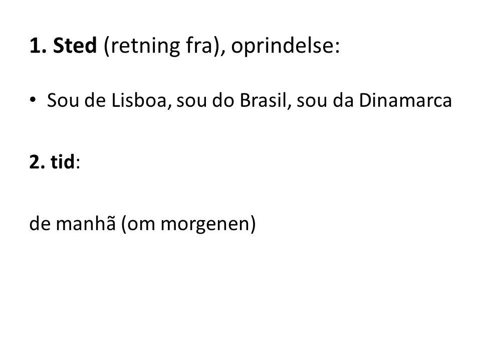 1. Sted (retning fra), oprindelse: Sou de Lisboa, sou do Brasil, sou da Dinamarca 2. tid: de manhã (om morgenen)