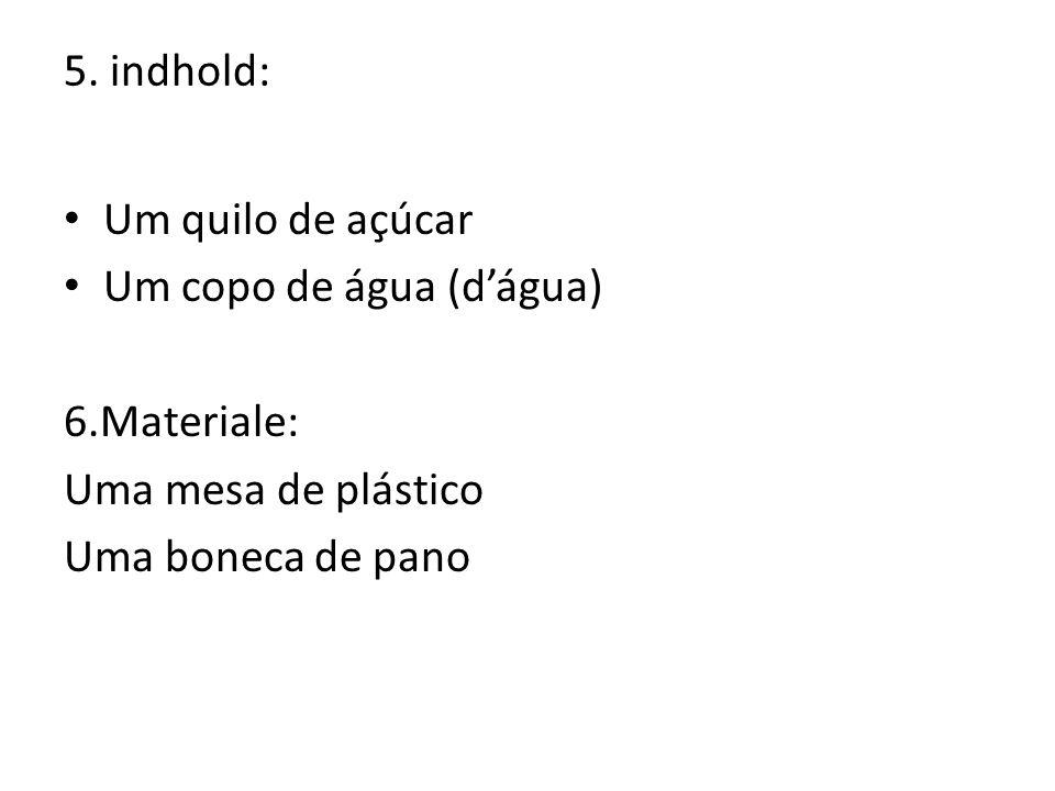 5. indhold: Um quilo de açúcar Um copo de água (d'água) 6.Materiale: Uma mesa de plástico Uma boneca de pano
