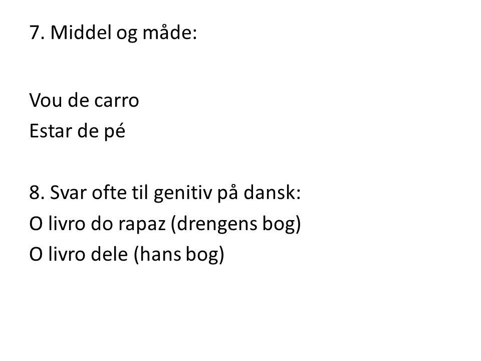 7. Middel og måde: Vou de carro Estar de pé 8. Svar ofte til genitiv på dansk: O livro do rapaz (drengens bog) O livro dele (hans bog)